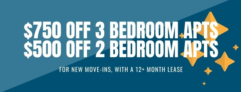 $750 off first full month's rent on 3 bedroom apartments, $500 off first full month's rent on 2 bedroom apartments. For new move-ins with a 12+ month lease.