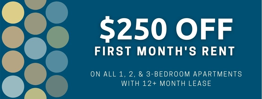 $250 off first month's rent on 1, 2, & 3-bedrooms. For new move-ins with a 12+ month lease.