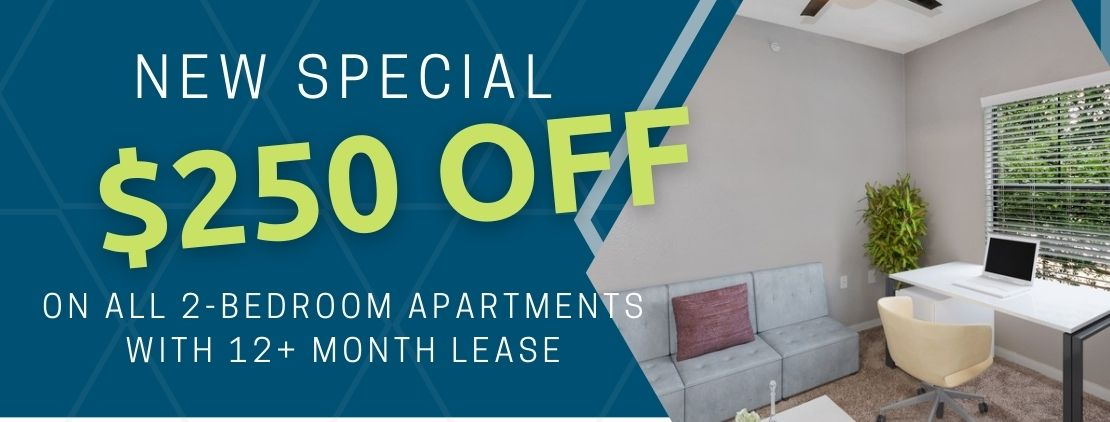 Get $250 off rent on all 2-bedroom apartments. For new move-ins with a 12+ month lease.
