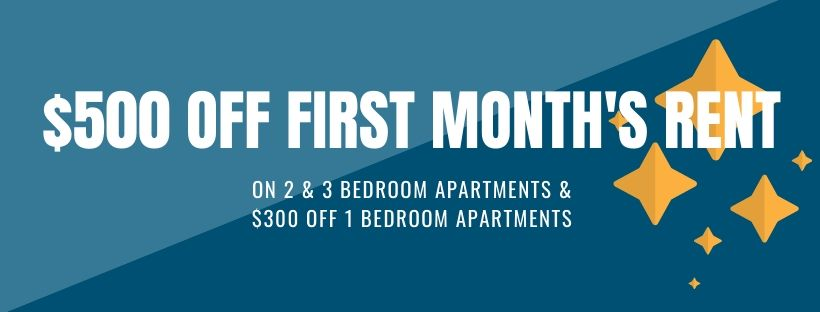 $500 off first months rent on 2 and 3 bedroom apartments and $300 off 1 bedroom apartments