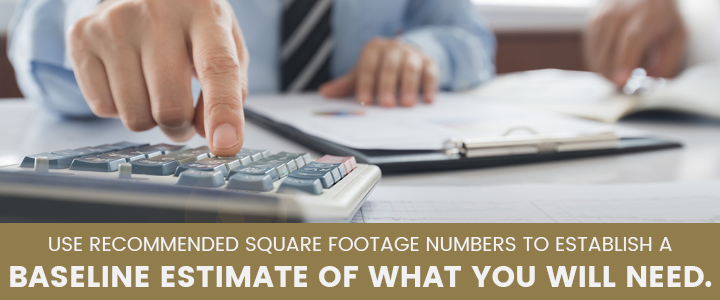 Use recommended square footage numbers to establish a baseline estimate of what you will need.