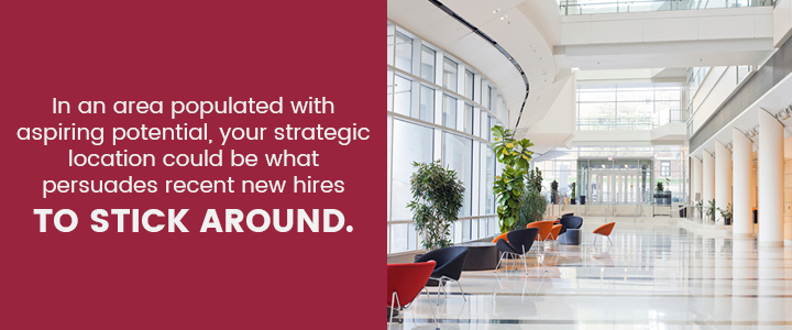 In an area with aspiring potential, your strategic location could be what persuades new hires to stick around.