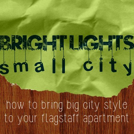 Bright Lights, Small City: How to Bring Big City Style to Your Flagstaff Apartment