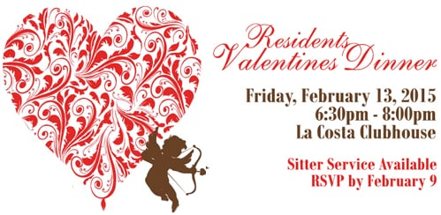 Resident Valentines Dinner, February 13, 2015 from 6:30pm t0 8:00pm in the La Costa Clubhouse. Sitter Service is Available. Please RSVP bye February 9, 2015.