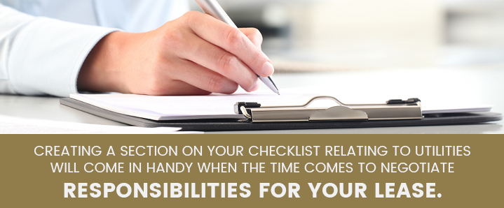 Creating a section on your checklist relating to utilities will come in handy when negotiating responsibilities on your lease.