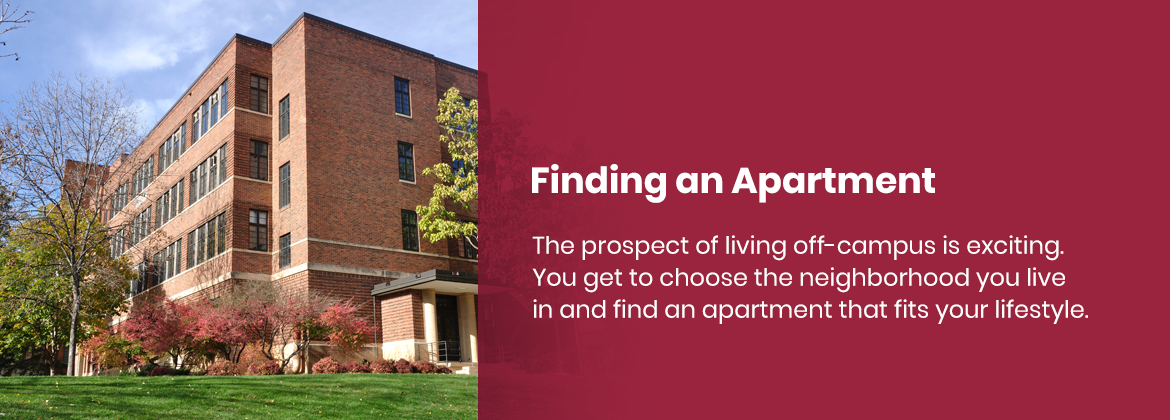When living off-campus, you get to choose the neighborhood you live in and find an apartment that fits your lifestyle.