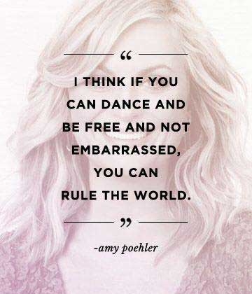 I think if you can dance and be free and not embarrassed, you can rule the world.