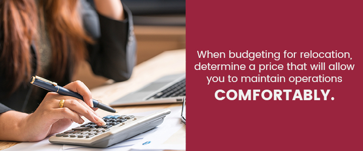When budgeting for relocation, determine a price that will allow you to maintain operations comfortably.