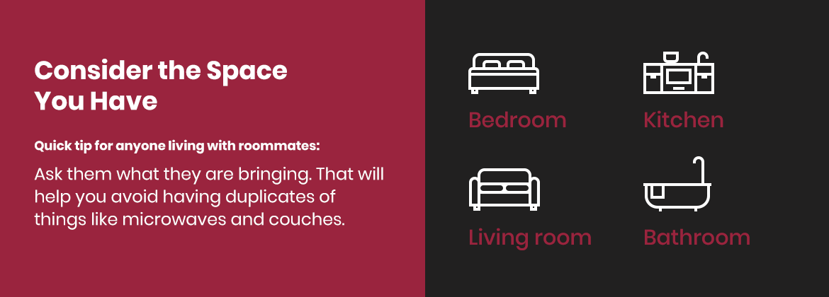 Consider the space you have and ask roommates what they are bringing so you can avoid having duplicates.