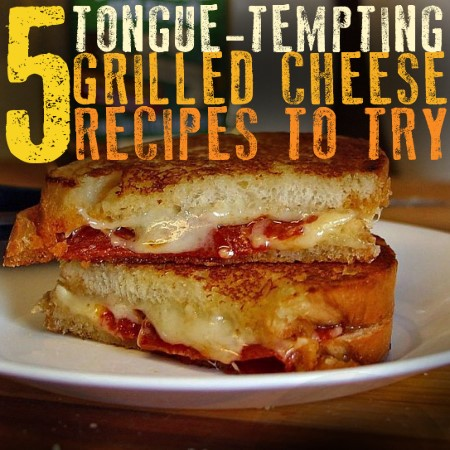 5 Tongue-Tempting Grilled Cheese Recipes to Try